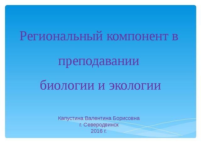Региональный компонент в преподавании биологии и экологии Капустина Валентина...