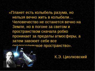 «Планет есть колыбель разума, но нельзя вечно жить в колыбели… Человечество н