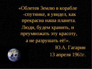 «Облетев Землю в корабле -спутнике, я увидел, как прекрасна наша планета. Люд
