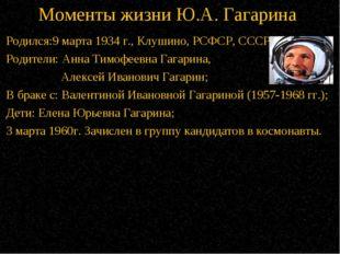 Моменты жизни Ю.А. Гагарина Родился:9 марта 1934 г.,Клушино, РСФСР, СССР; Ро