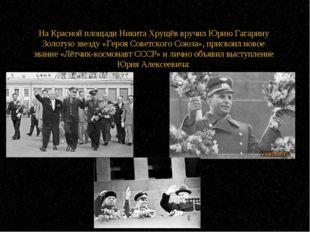 На Красной площади Никита Хрущёв вручил Юрию Гагарину Золотую звезду «Героя С
