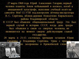 27 марта 1968 года Юрий Алексеевич Гагарин, первый человек планеты Земля по
