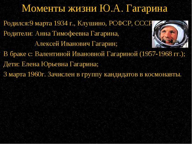Моменты жизни Ю.А. Гагарина Родился:9 марта 1934 г.,Клушино, РСФСР, СССР; Ро...