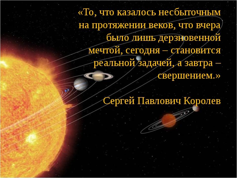 «То, что казалось несбыточным на протяжении веков, что вчера было лишь дерзно...