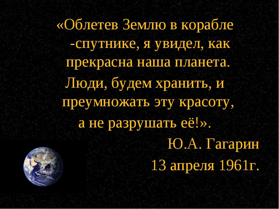 «Облетев Землю в корабле -спутнике, я увидел, как прекрасна наша планета. Люд...