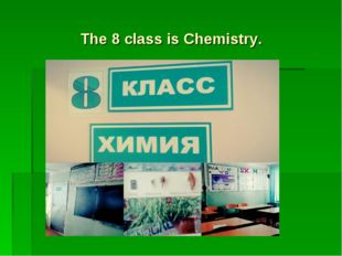 The 8 class is Chemistry.