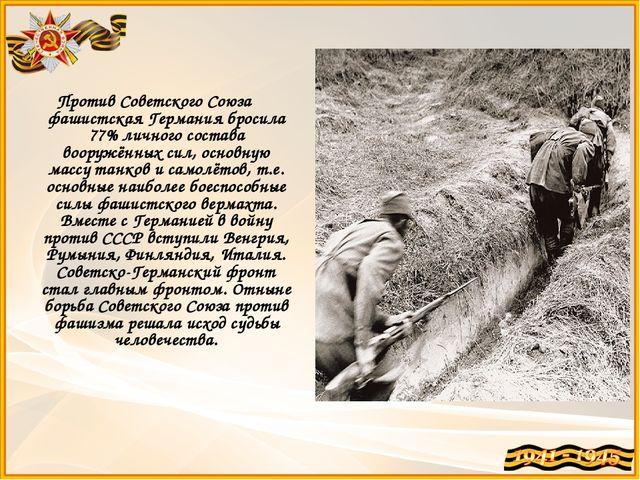 Против Советского Союза фашистская Германия бросила 77% личного состава воору...