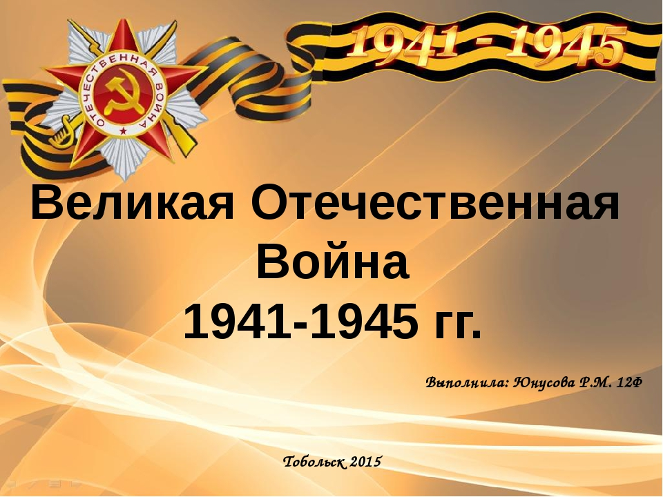 Выполнила: Юнусова Р.М. 12Ф Тобольск 2015 Великая Отечественная Война 1941-19...