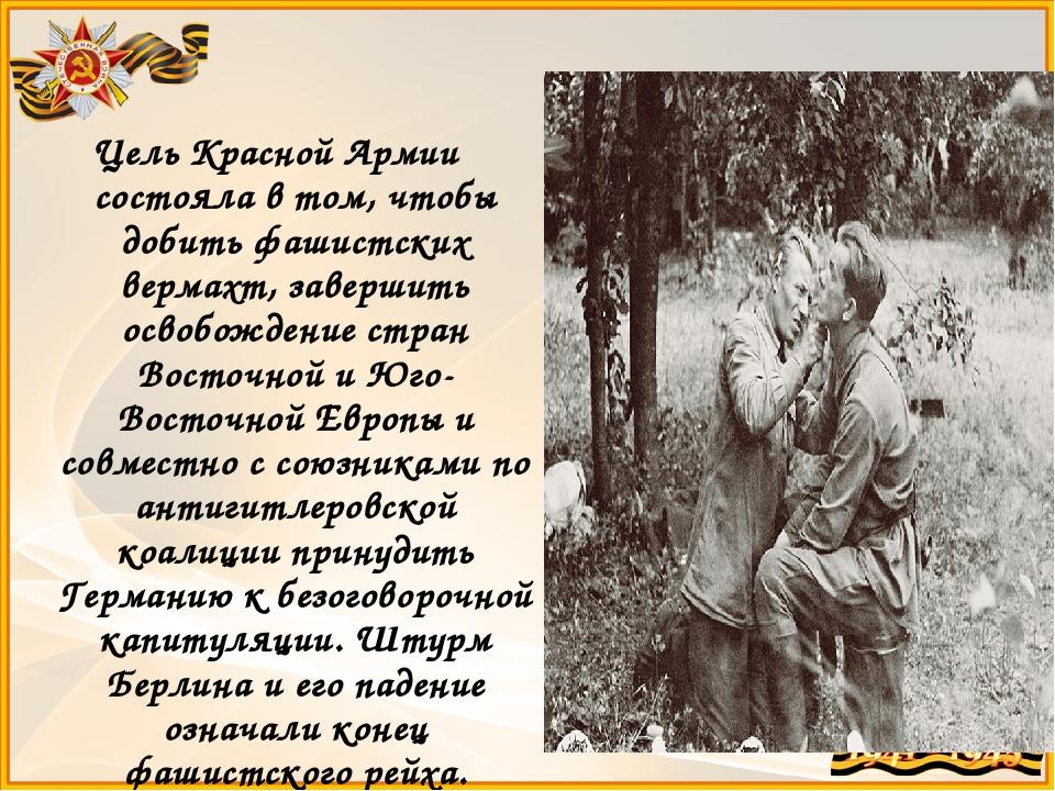 Цель Красной Армии состояла в том, чтобы добить фашистских вермахт, завершить...