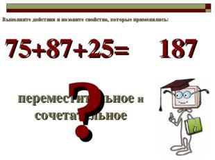 75+87+25= переместительное и сочетательное ? 187 Выполните действия и назовит