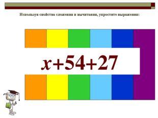 Используя свойства сложения и вычитания, упростите выражения: x+54+27