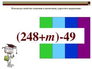 Используя свойства сложения и вычитания, упростите выражения: (248+m)-49