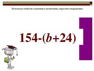 Используя свойства сложения и вычитания, упростите выражения: 154-(b+24)