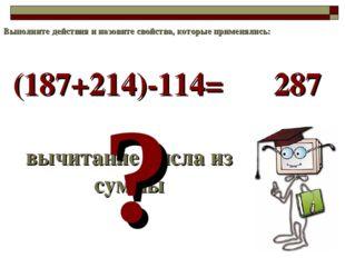 (187+214)-114= вычитание числа из суммы ? 287 Выполните действия и назовите с