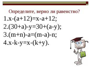 Определите, верно ли равенство? х-(а+12)=х-а+12; (30+а)-у=30+(а-у); (m+n)-a=(