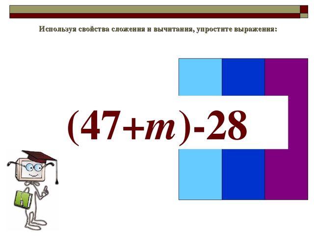 Используя свойства сложения и вычитания, упростите выражения: (47+m)-28