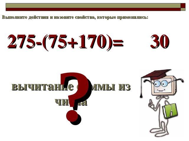 275-(75+170)= вычитание суммы из числа ? 30 Выполните действия и назовите сво...