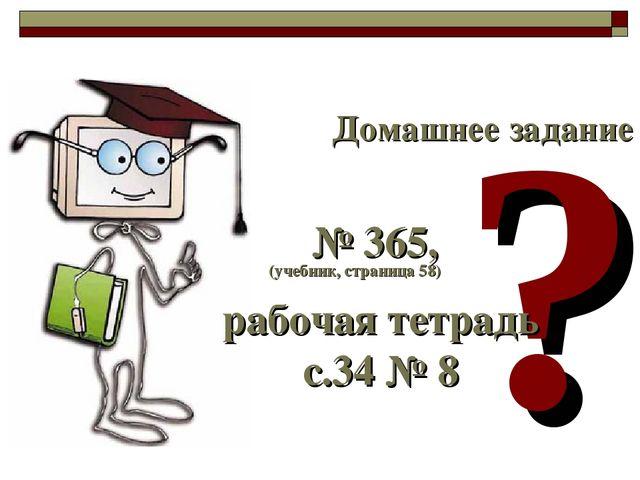 ? Домашнее задание (учебник, страница 58) № 365, рабочая тетрадь с.34 № 8