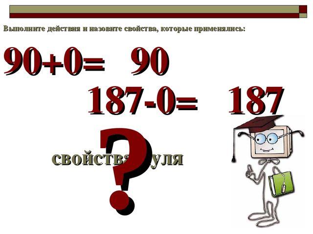 90+0= свойства нуля ? 90 Выполните действия и назовите свойства, которые прим...