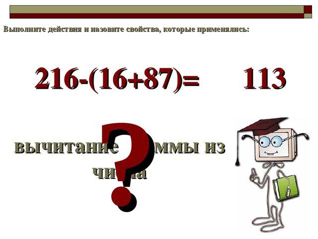 216-(16+87)= вычитание суммы из числа ? 113 Выполните действия и назовите сво...