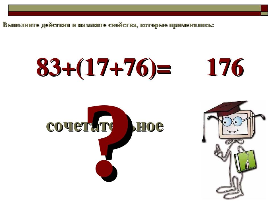 83+(17+76)= сочетательное ? 176 Выполните действия и назовите свойства, котор...