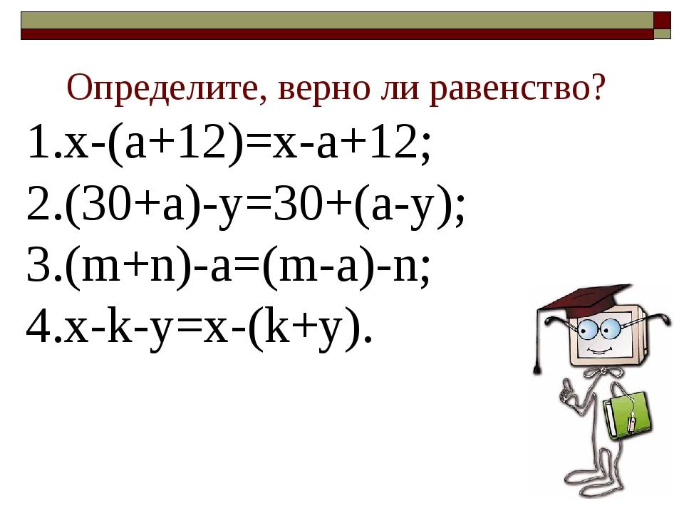 Определите, верно ли равенство? х-(а+12)=х-а+12; (30+а)-у=30+(а-у); (m+n)-a=(...