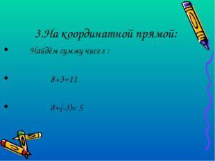 3.На координатной прямой: Найдём сумму чисел : 8+3=11 8+(-3)= 5