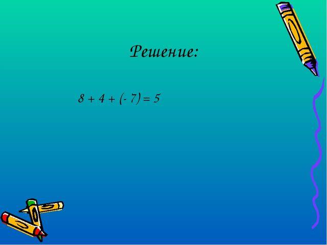 Решение: 8 + 4 + (- 7) = 5