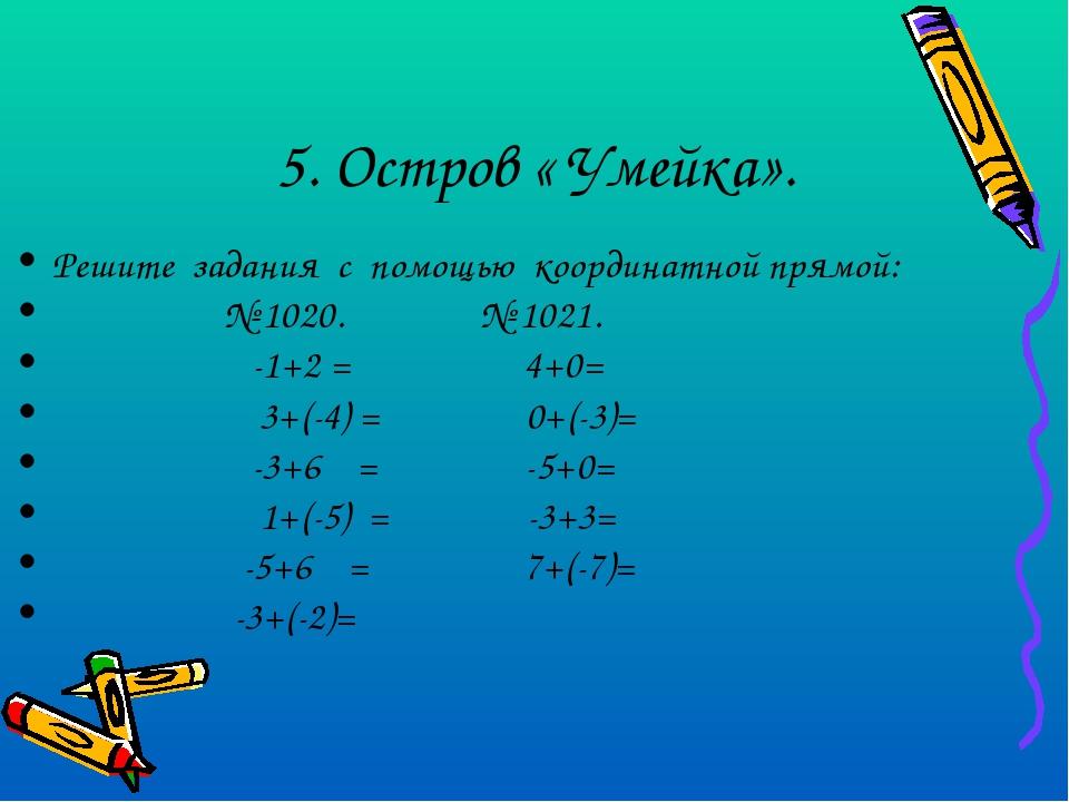 5. Остров « Умейка». Решите задания с помощью координатной прямой: № 1020. №...