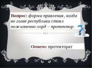 Вопрос: форма правления, когда во главе республики стоял пожизненно лорд – пр