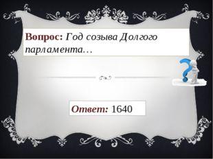 Вопрос: Год созыва Долгого парламента… Ответ: 1640