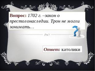 Вопрос: 1702 г. –закон о престолонаследии. Трон не могли занимать… Ответ: кат