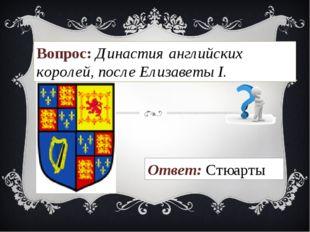 Вопрос: Династия английских королей, после Елизаветы I. Ответ: Стюарты