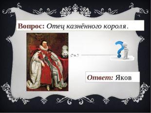 Вопрос: Отец казнённого короля. Ответ: Яков