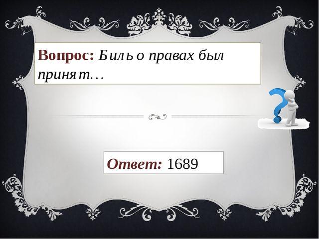 Вопрос: Биль о правах был принят… Ответ: 1689