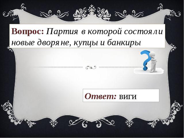 Вопрос: Партия в которой состояли новые дворяне, купцы и банкиры Ответ: виги