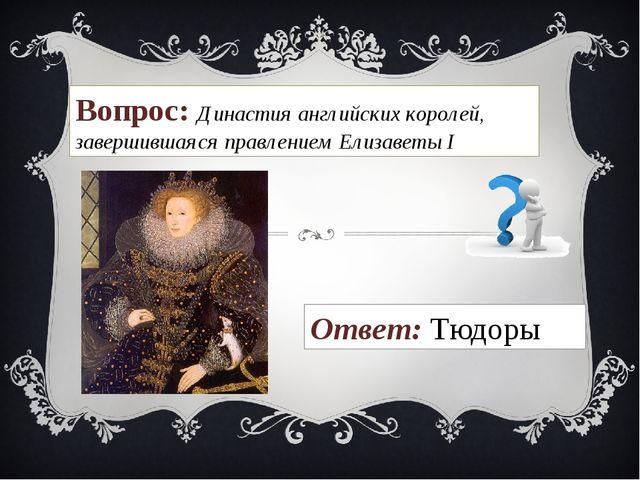 Вопрос: Династия английских королей, завершившаяся правлением Елизаветы I Отв...