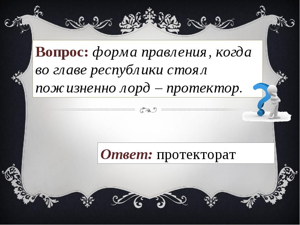 Вопрос: форма правления, когда во главе республики стоял пожизненно лорд – пр...