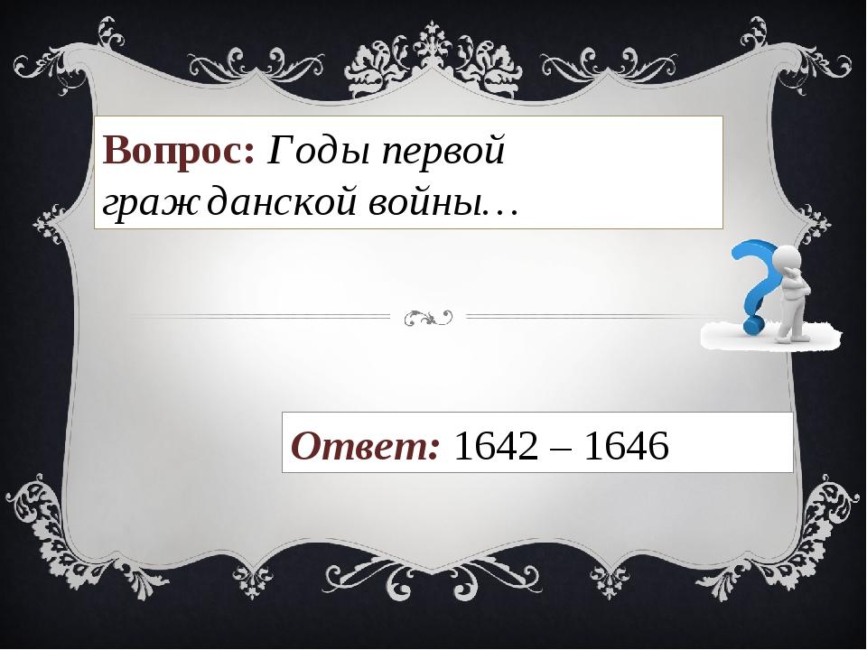 Вопрос: Годы первой гражданской войны… Ответ: 1642 – 1646