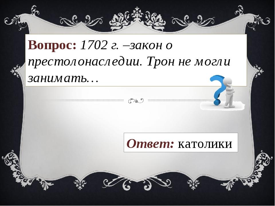 Вопрос: 1702 г. –закон о престолонаследии. Трон не могли занимать… Ответ: кат...