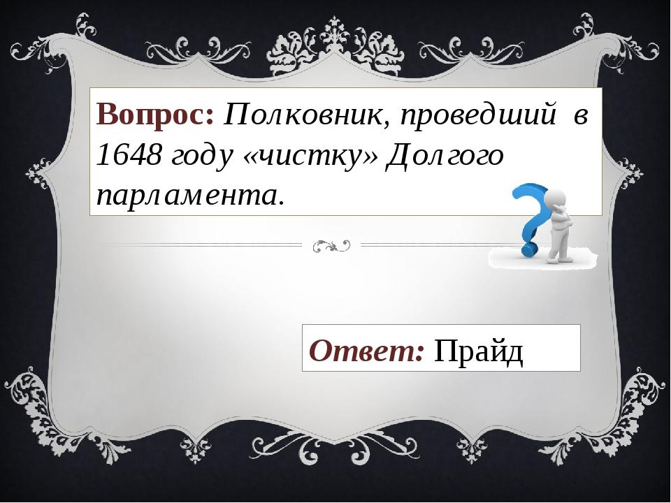 Вопрос: Полковник, проведший в 1648 году «чистку» Долгого парламента. Ответ:...