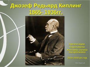 Джозеф Редьярд Киплинг 1865- 1936гг. Презентацию подготовила: Халлаева Залина