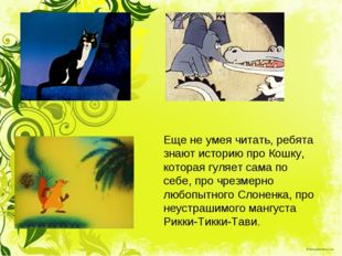 Еще не умея читать, ребята знают историю про Кошку, которая гуляет сама по се