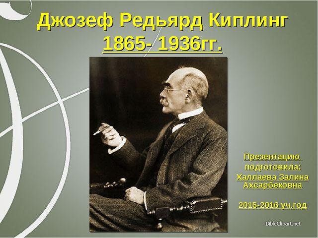 Джозеф Редьярд Киплинг 1865- 1936гг. Презентацию подготовила: Халлаева Залина...