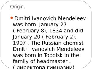 Origin. Dmitri Ivanovich Mendeleev was born January 27 ( February 8), 1834 an