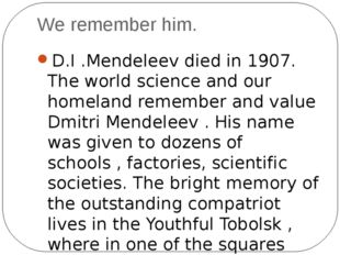 We remember him. D.I .Mendeleev died in 1907. The world science and our homel