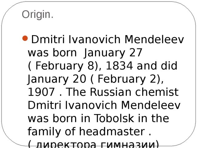 Origin. Dmitri Ivanovich Mendeleev was born January 27 ( February 8), 1834 an...