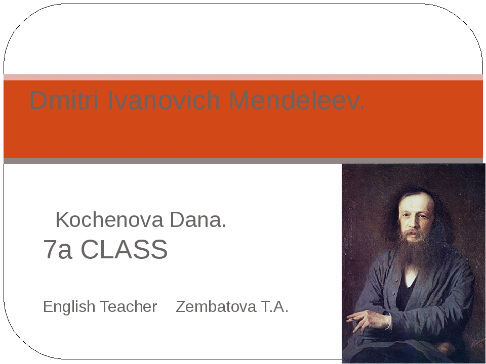 Kochenova Dana. 7а CLASS English Teacher Zembatova T.A. Dmitri Ivanovich Men...