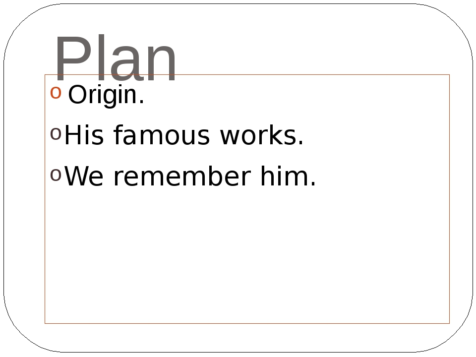 Plan His famous works. We remember him. Origin.