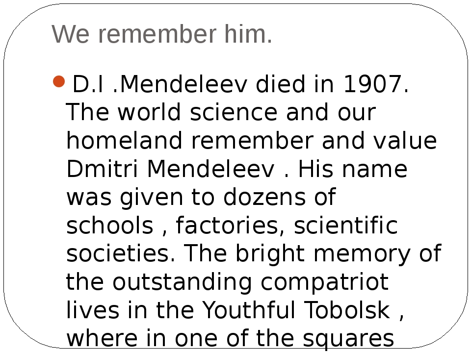 We remember him. D.I .Mendeleev died in 1907. The world science and our homel...